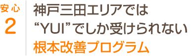 神戸三田エリアでは『ゆい』でしか受けられない根本改善プログラム